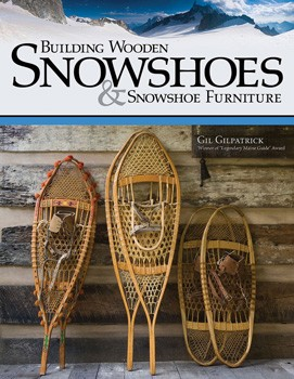 Building Wooden Snowshoes by Gil Gilpatrick